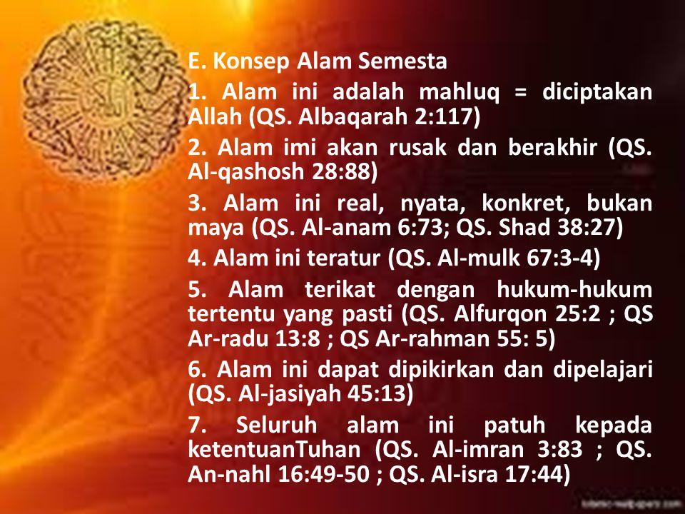 E. Konsep Alam Semesta 1. Alam ini adalah mahluq = diciptakan Allah (QS. Albaqarah 2:117) 2. Alam imi akan rusak dan berakhir (QS. Al-qashosh 28:88) 3
