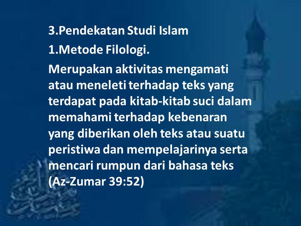 3.Pendekatan Studi Islam 1.Metode Filologi. Merupakan aktivitas mengamati atau meneleti terhadap teks yang terdapat pada kitab-kitab suci dalam memaha