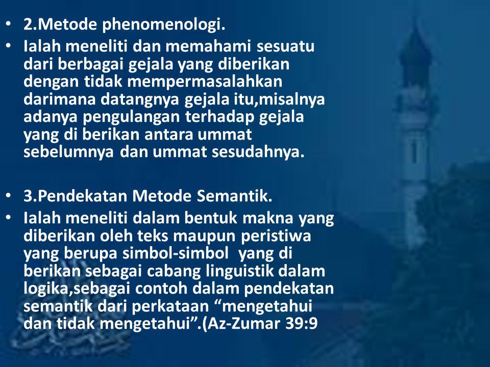 2.Metode phenomenologi. Ialah meneliti dan memahami sesuatu dari berbagai gejala yang diberikan dengan tidak mempermasalahkan darimana datangnya gejal