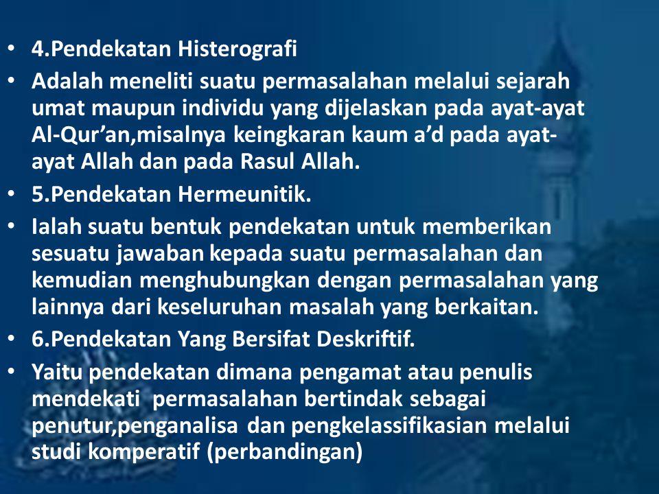 4.Pendekatan Histerografi Adalah meneliti suatu permasalahan melalui sejarah umat maupun individu yang dijelaskan pada ayat-ayat Al-Qur'an,misalnya keingkaran kaum a'd pada ayat- ayat Allah dan pada Rasul Allah.