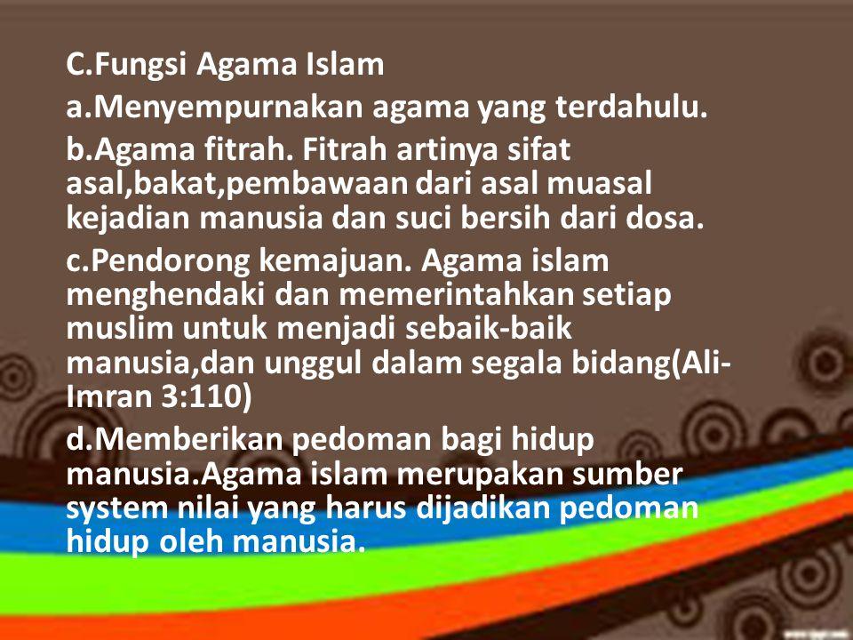 C.Fungsi Agama Islam a.Menyempurnakan agama yang terdahulu. b.Agama fitrah. Fitrah artinya sifat asal,bakat,pembawaan dari asal muasal kejadian manusi