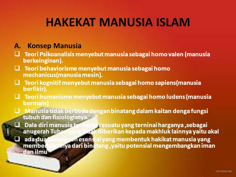 HAKEKAT MANUSIA ISLAM A.Konsep Manusia  Teori Psikoanalisis menyebut manusia sebagai homo valen (manusia berkeinginan).  Teori behaviorisme menyebut