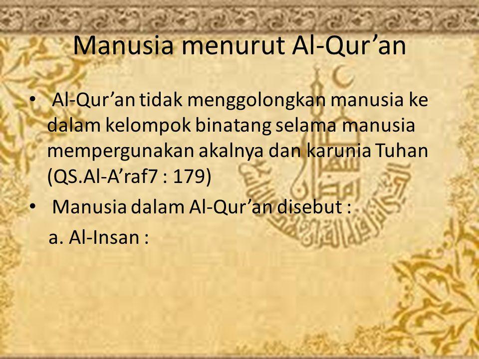 Manusia menurut Al-Qur'an Al-Qur'an tidak menggolongkan manusia ke dalam kelompok binatang selama manusia mempergunakan akalnya dan karunia Tuhan (QS.Al-A'raf7 : 179) Manusia dalam Al-Qur'an disebut : a.