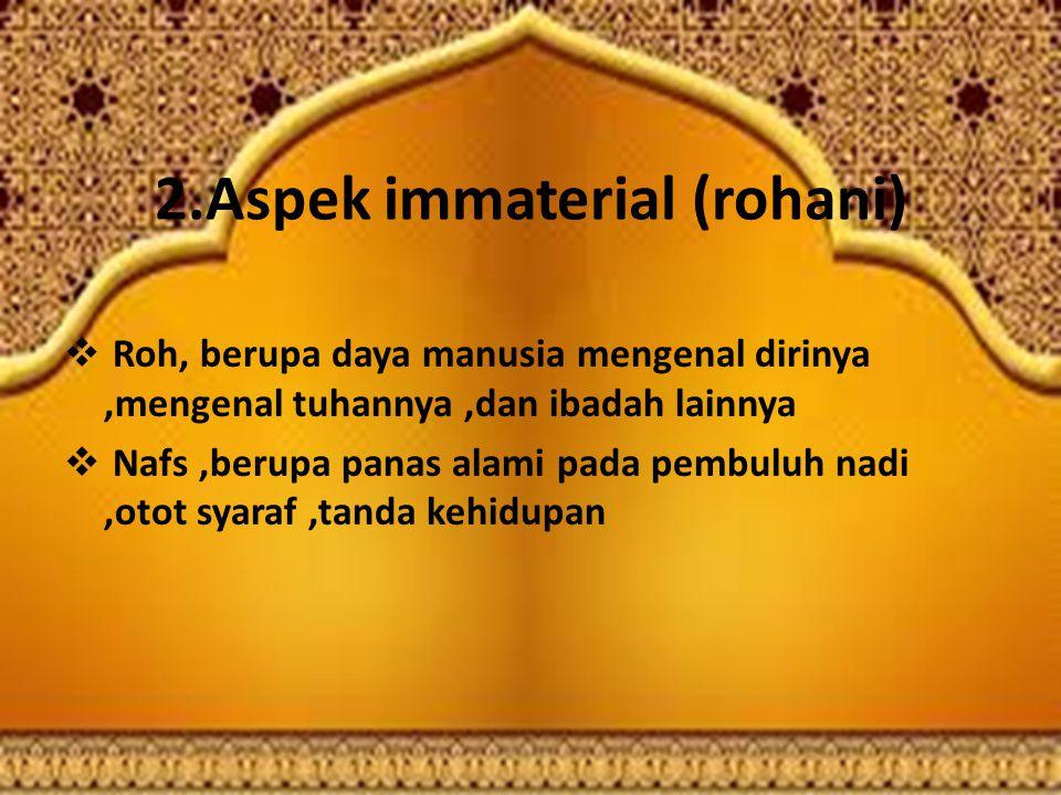 2.Aspek immaterial (rohani)  Roh, berupa daya manusia mengenal dirinya,mengenal tuhannya,dan ibadah lainnya  Nafs,berupa panas alami pada pembuluh nadi,otot syaraf,tanda kehidupan