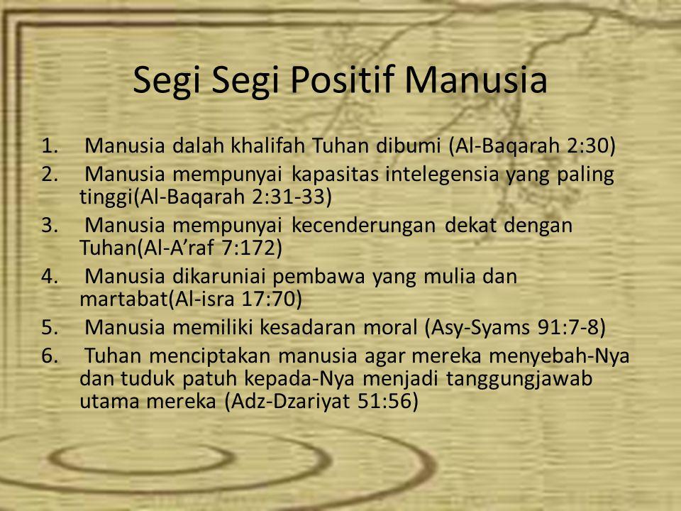 Segi Segi Positif Manusia 1. Manusia dalah khalifah Tuhan dibumi (Al-Baqarah 2:30) 2. Manusia mempunyai kapasitas intelegensia yang paling tinggi(Al-B