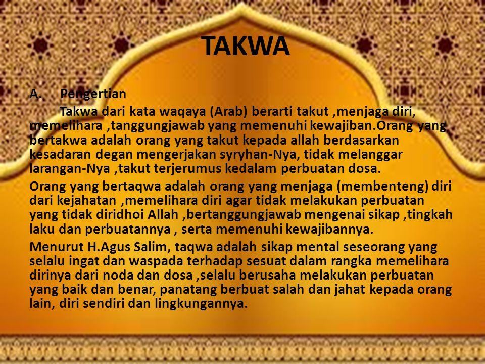 TAKWA A. Pengertian Takwa dari kata waqaya (Arab) berarti takut,menjaga diri, memelihara,tanggungjawab yang memenuhi kewajiban.Orang yang bertakwa ada