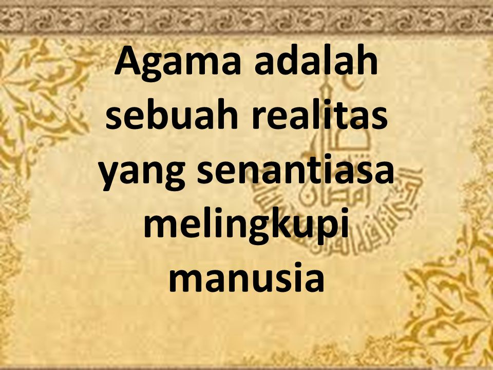 Agama adalah sebuah realitas yang senantiasa melingkupi manusia