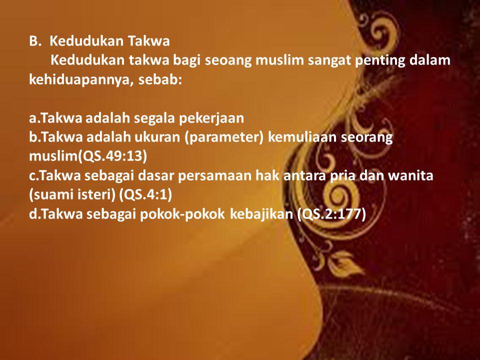 B. Kedudukan Takwa Kedudukan takwa bagi seoang muslim sangat penting dalam kehiduapannya, sebab: a.Takwa adalah segala pekerjaan b.Takwa adalah ukuran