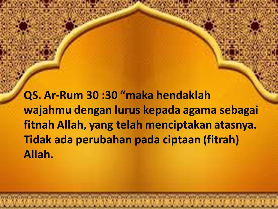 """QS. Ar-Rum 30 :30 """"maka hendaklah wajahmu dengan lurus kepada agama sebagai fitnah Allah, yang telah menciptakan atasnya. Tidak ada perubahan pada cip"""
