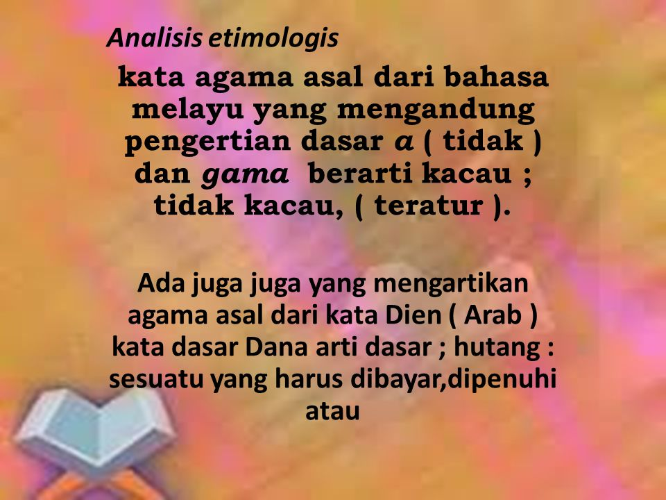 Analisis etimologis kata agama asal dari bahasa melayu yang mengandung pengertian dasar a ( tidak ) dan gama berarti kacau ; tidak kacau, ( teratur ).