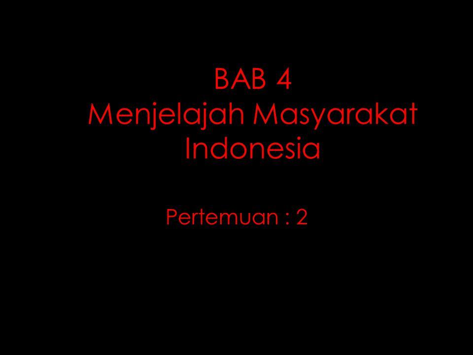 BAB 4 Menjelajah Masyarakat Indonesia Pertemuan : 2