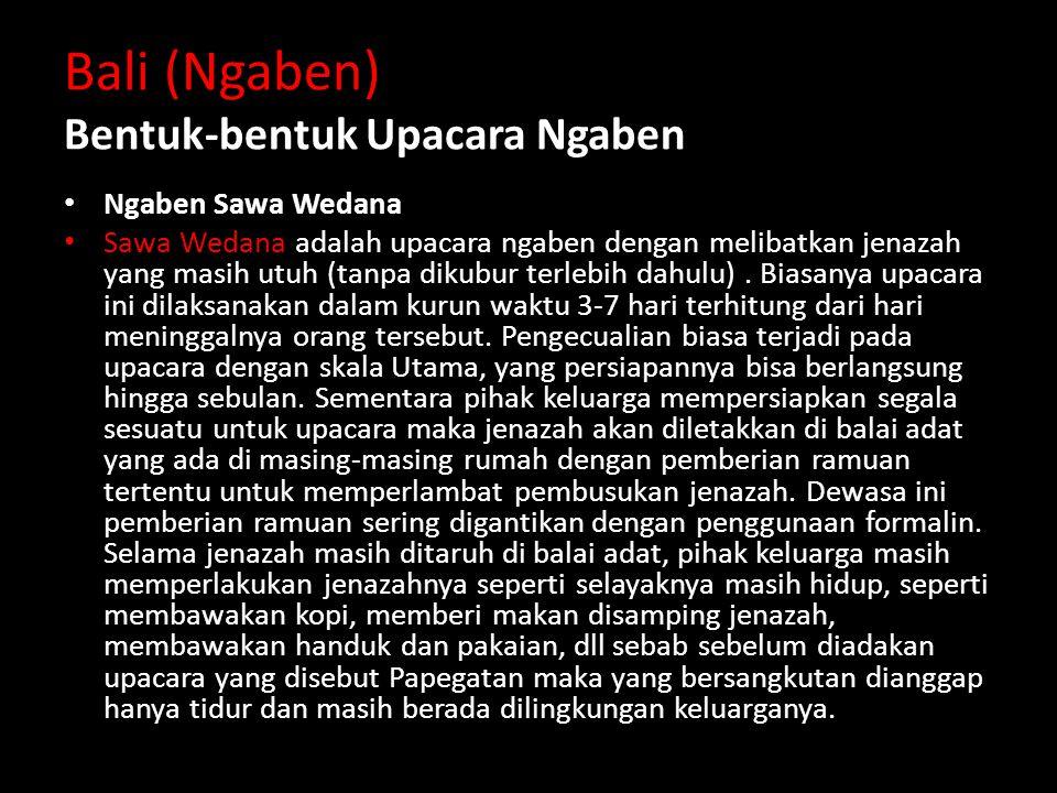 Bali (Ngaben) Bentuk-bentuk Upacara Ngaben Ngaben Sawa Wedana Sawa Wedana adalah upacara ngaben dengan melibatkan jenazah yang masih utuh (tanpa dikubur terlebih dahulu).