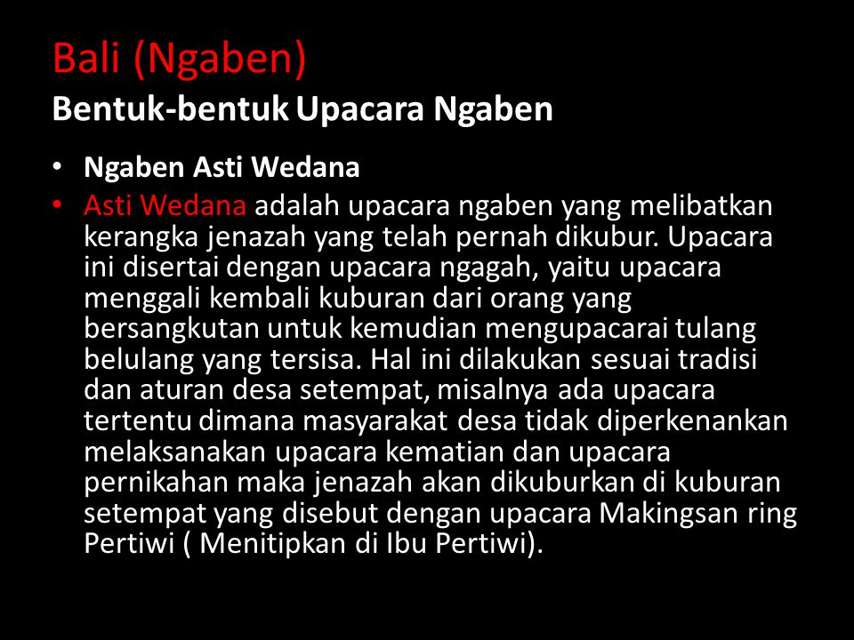 Bali (Ngaben) Bentuk-bentuk Upacara Ngaben Ngaben Asti Wedana Asti Wedana adalah upacara ngaben yang melibatkan kerangka jenazah yang telah pernah dikubur.