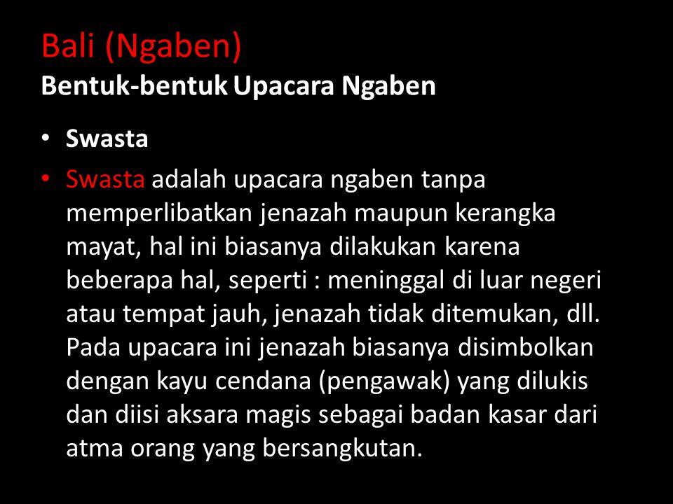 Bali (Ngaben) Bentuk-bentuk Upacara Ngaben Swasta Swasta adalah upacara ngaben tanpa memperlibatkan jenazah maupun kerangka mayat, hal ini biasanya dilakukan karena beberapa hal, seperti : meninggal di luar negeri atau tempat jauh, jenazah tidak ditemukan, dll.