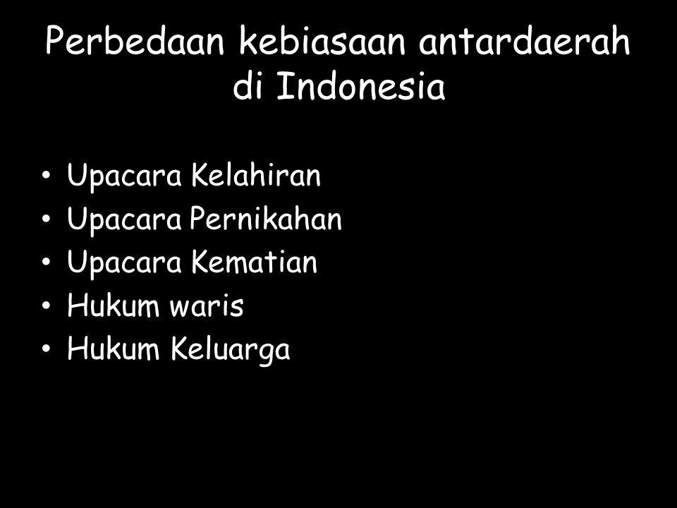 Perbedaan kebiasaan antardaerah di Indonesia Upacara Kelahiran Upacara Pernikahan Upacara Kematian Hukum waris Hukum Keluarga