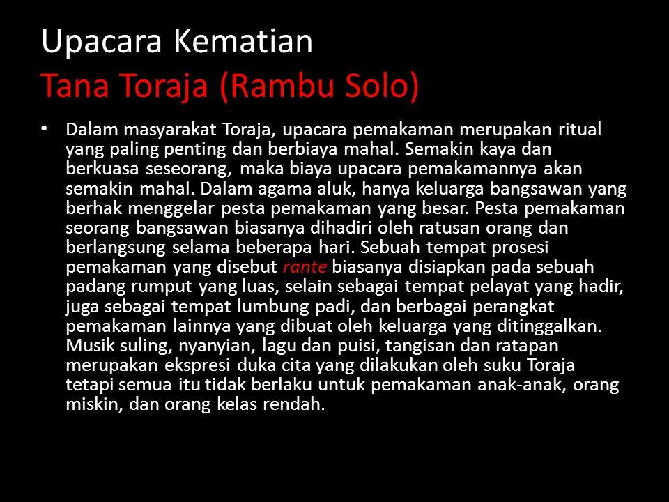 Upacara Kematian Tana Toraja (Rambu Solo) Dalam masyarakat Toraja, upacara pemakaman merupakan ritual yang paling penting dan berbiaya mahal.