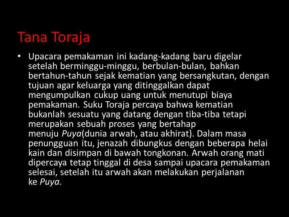 Tana Toraja Upacara pemakaman ini kadang-kadang baru digelar setelah berminggu-minggu, berbulan-bulan, bahkan bertahun-tahun sejak kematian yang bersangkutan, dengan tujuan agar keluarga yang ditinggalkan dapat mengumpulkan cukup uang untuk menutupi biaya pemakaman.