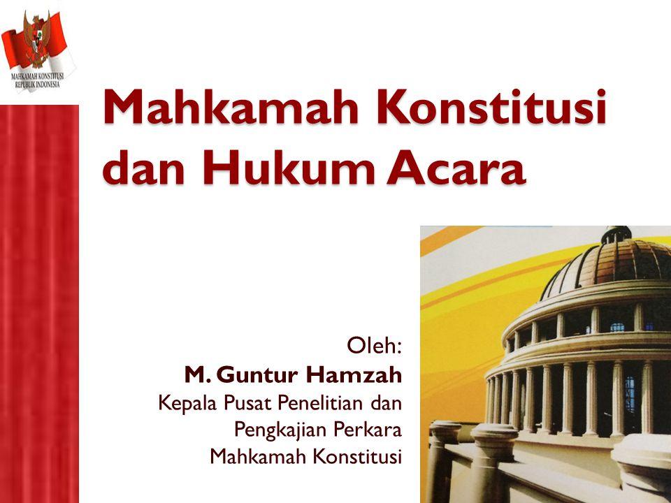 Mahkamah Konstitusi dan Hukum Acara Oleh: M. Guntur Hamzah Kepala Pusat Penelitian dan Pengkajian Perkara Mahkamah Konstitusi