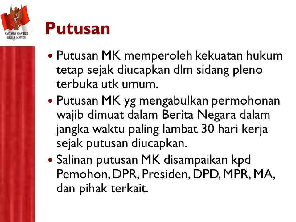 Putusan Putusan MK memperoleh kekuatan hukum tetap sejak diucapkan dlm sidang pleno terbuka utk umum. Putusan MK yg mengabulkan permohonan wajib dimua