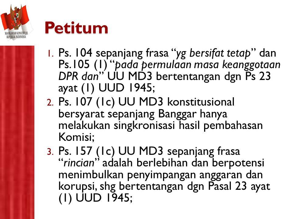 """Petitum 1. Ps. 104 sepanjang frasa """"yg bersifat tetap"""" dan Ps.105 (1) """"pada permulaan masa keanggotaan DPR dan"""" UU MD3 bertentangan dgn Ps 23 ayat (1)"""