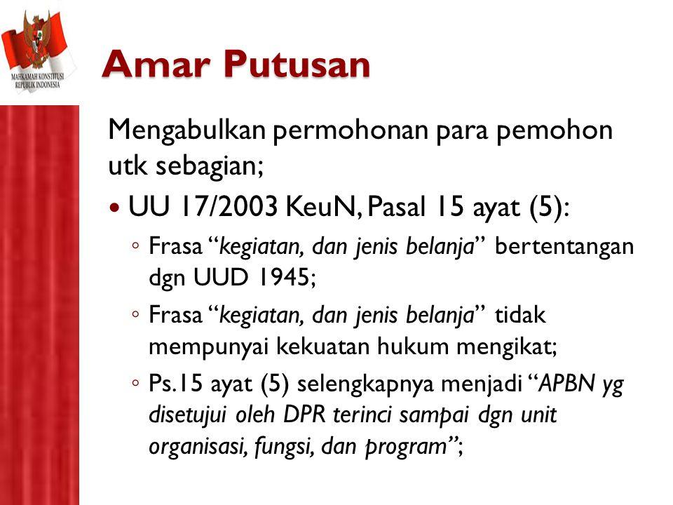 """Amar Putusan Mengabulkan permohonan para pemohon utk sebagian; UU 17/2003 KeuN, Pasal 15 ayat (5): ◦ Frasa """"kegiatan, dan jenis belanja"""" bertentangan"""