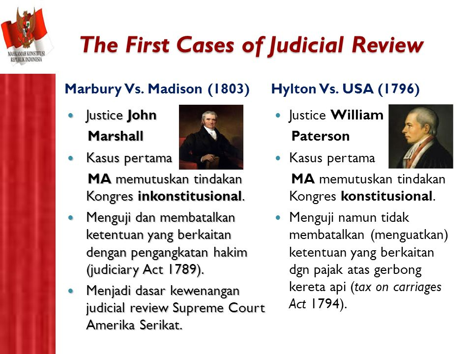 The First Cases of Judicial Review Hylton Vs. USA (1796) Justice William Paterson Kasus pertama MA memutuskan tindakan Kongres konstitusional. Menguji