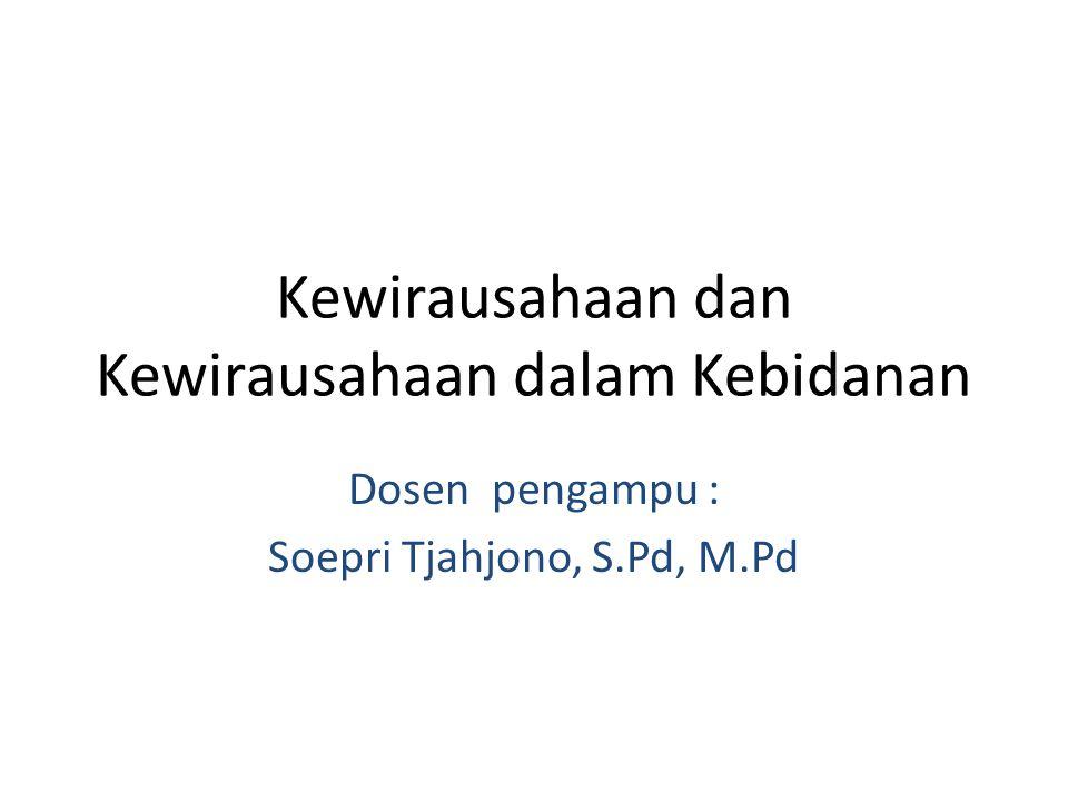 Kewirausahaan dan Kewirausahaan dalam Kebidanan Dosen pengampu : Soepri Tjahjono, S.Pd, M.Pd