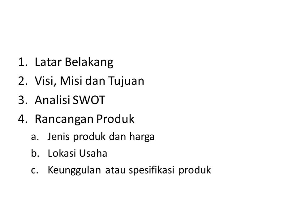 1.Latar Belakang 2.Visi, Misi dan Tujuan 3.Analisi SWOT 4.Rancangan Produk a.Jenis produk dan harga b.Lokasi Usaha c.Keunggulan atau spesifikasi produ