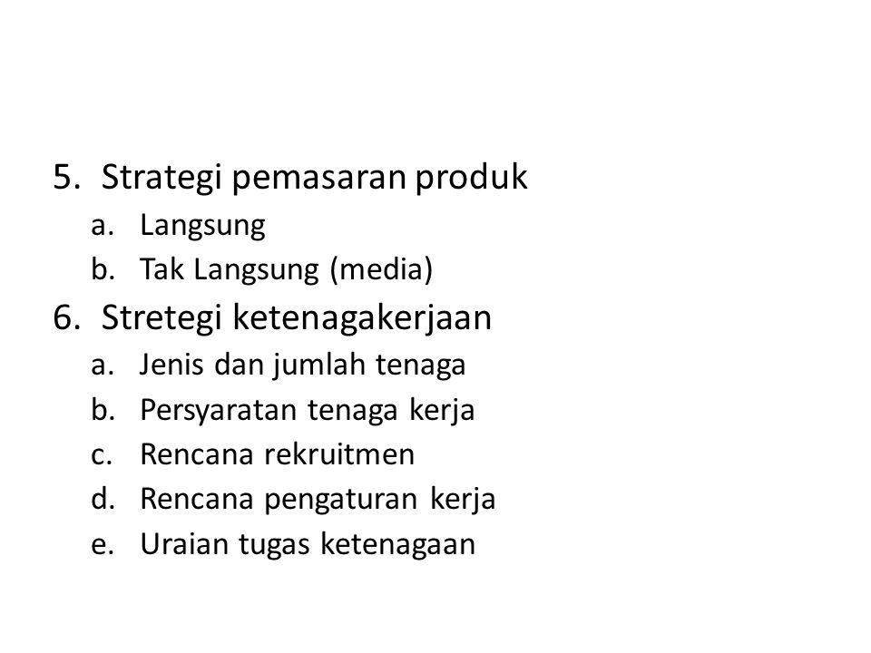 5.Strategi pemasaran produk a.Langsung b.Tak Langsung (media) 6.Stretegi ketenagakerjaan a.Jenis dan jumlah tenaga b.Persyaratan tenaga kerja c.Rencan