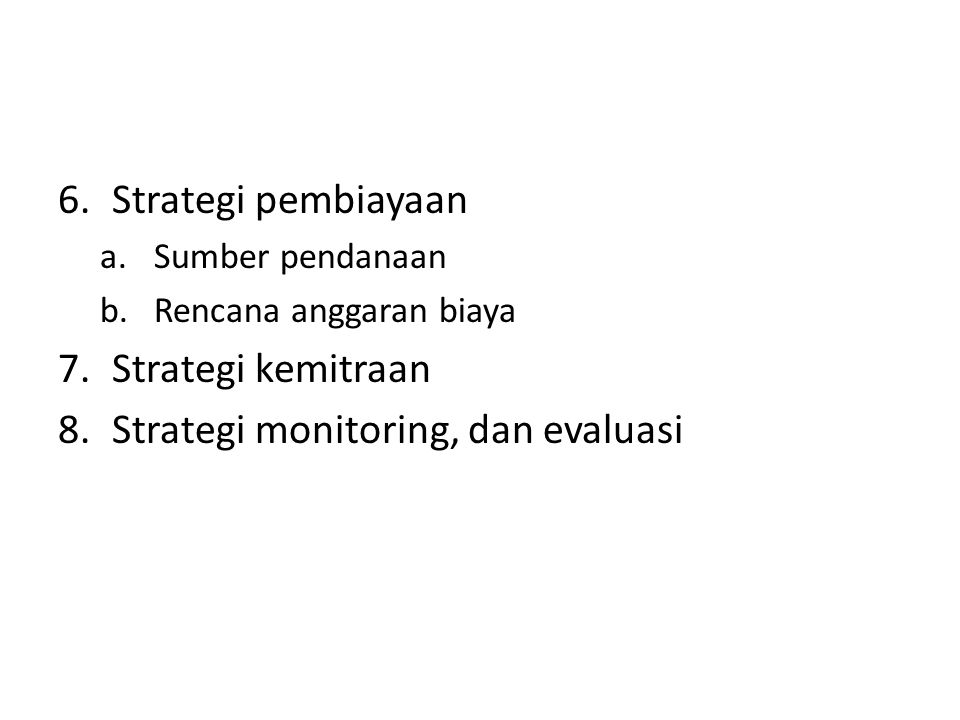 6.Strategi pembiayaan a.Sumber pendanaan b.Rencana anggaran biaya 7.Strategi kemitraan 8.Strategi monitoring, dan evaluasi