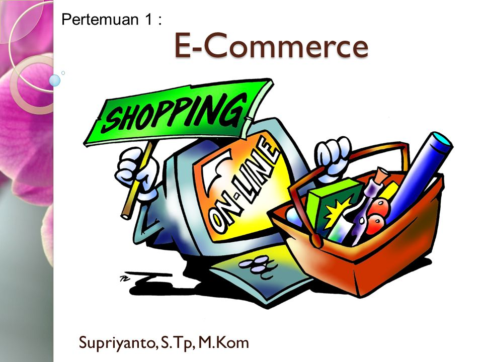 Supriyanto, S.Tp, M.Kom E-Commerce Pertemuan 1 :