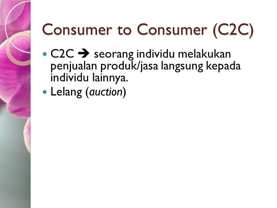 Consumer to Consumer (C2C) C2C  seorang individu melakukan penjualan produk/jasa langsung kepada individu lainnya. Lelang (auction)