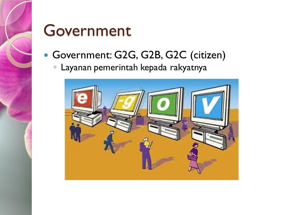 Government Government: G2G, G2B, G2C (citizen) ◦ Layanan pemerintah kepada rakyatnya