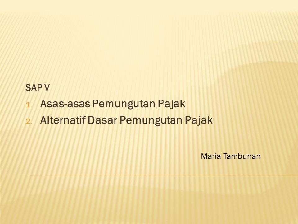SAP V 1. Asas-asas Pemungutan Pajak 2. Alternatif Dasar Pemungutan Pajak Maria Tambunan