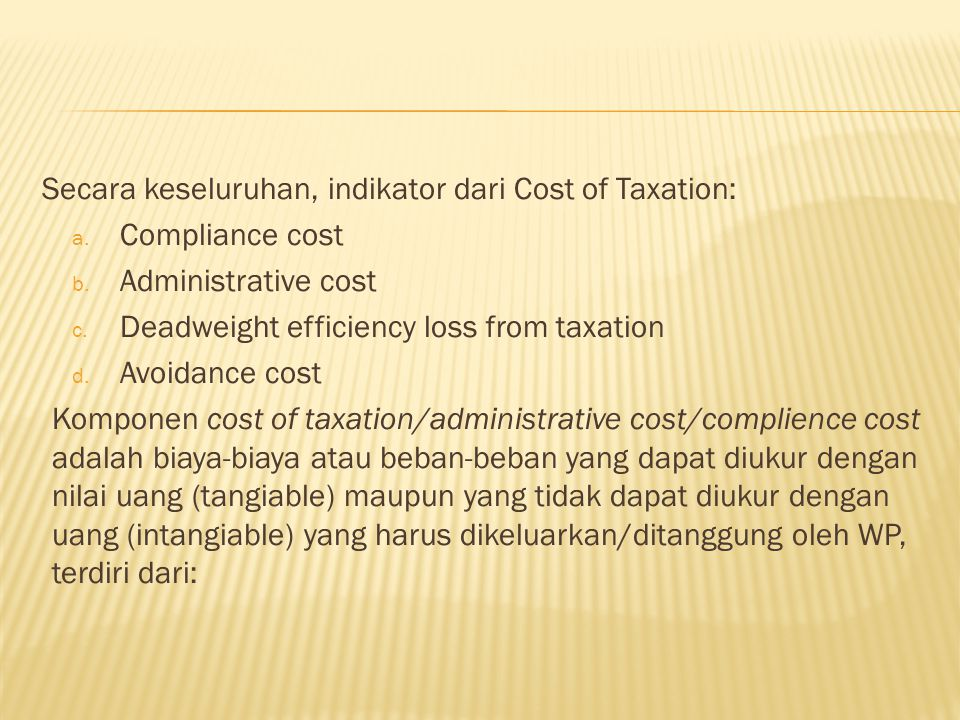 Secara keseluruhan, indikator dari Cost of Taxation: a. Compliance cost b. Administrative cost c. Deadweight efficiency loss from taxation d. Avoidanc