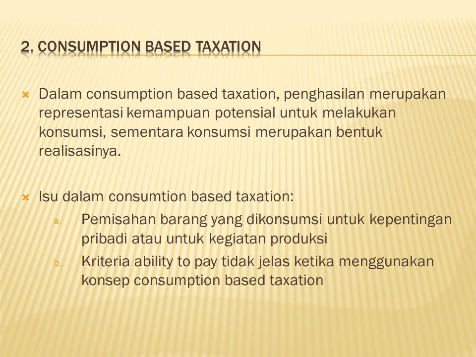  Dalam consumption based taxation, penghasilan merupakan representasi kemampuan potensial untuk melakukan konsumsi, sementara konsumsi merupakan bentuk realisasinya.