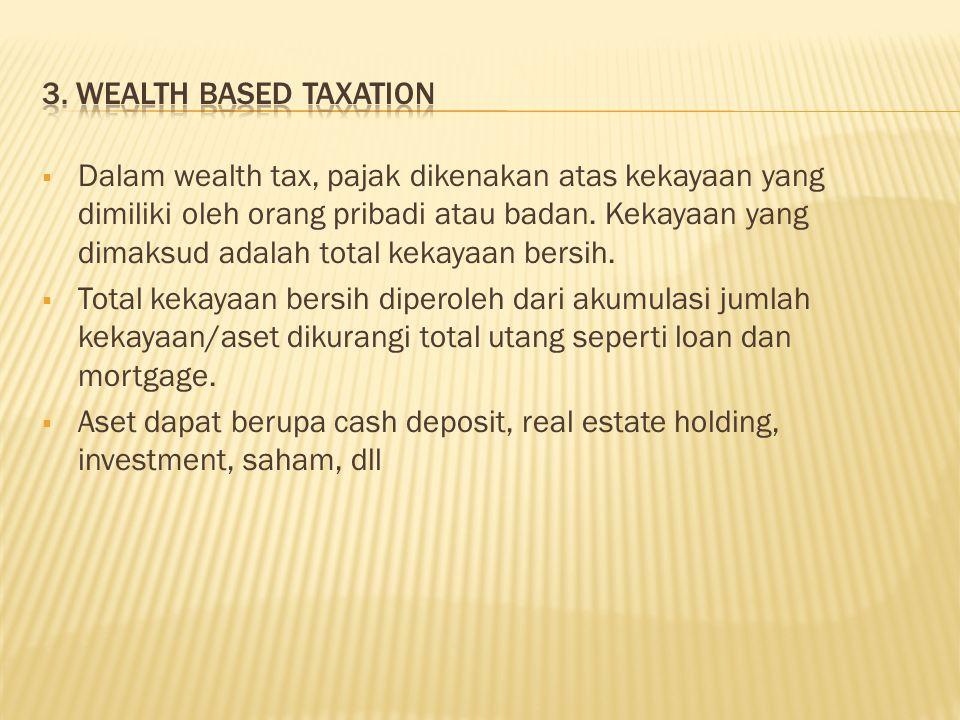  Dalam wealth tax, pajak dikenakan atas kekayaan yang dimiliki oleh orang pribadi atau badan.