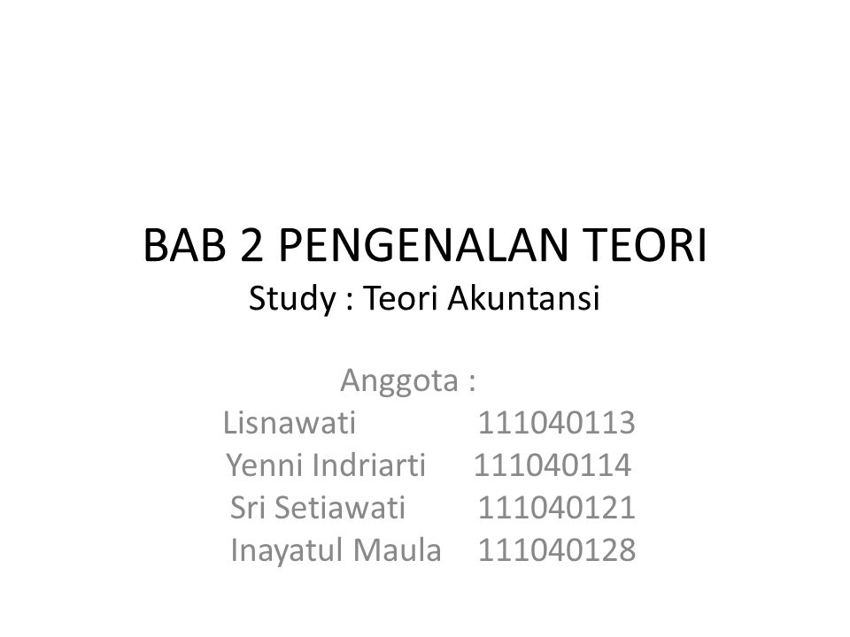 BAB 2 PENGENALAN TEORI Study : Teori Akuntansi Anggota : Lisnawati 111040113 Yenni Indriarti 111040114 Sri Setiawati 111040121 Inayatul Maula 11104012