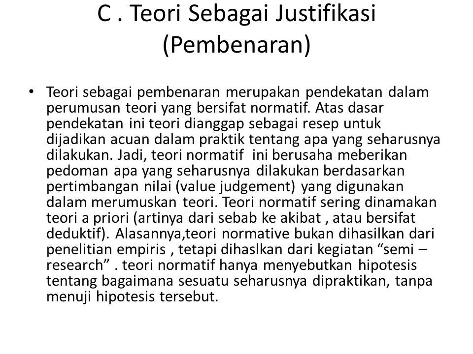 C. Teori Sebagai Justifikasi (Pembenaran) Teori sebagai pembenaran merupakan pendekatan dalam perumusan teori yang bersifat normatif. Atas dasar pende