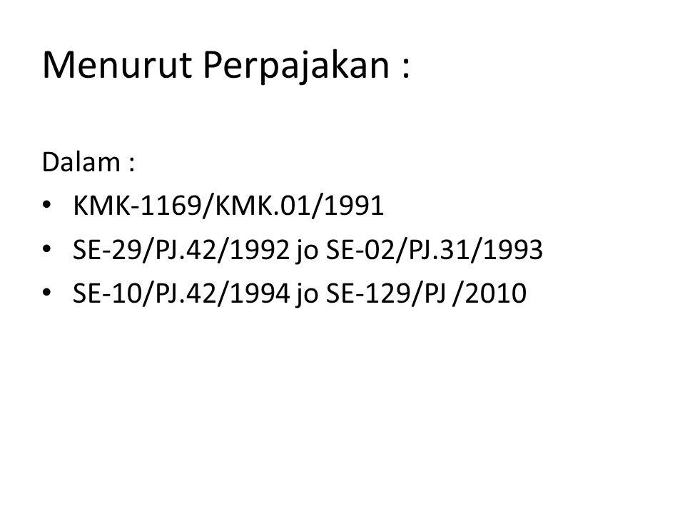 Menurut Perpajakan : Dalam : KMK-1169/KMK.01/1991 SE-29/PJ.42/1992 jo SE-02/PJ.31/1993 SE-10/PJ.42/1994 jo SE-129/PJ /2010