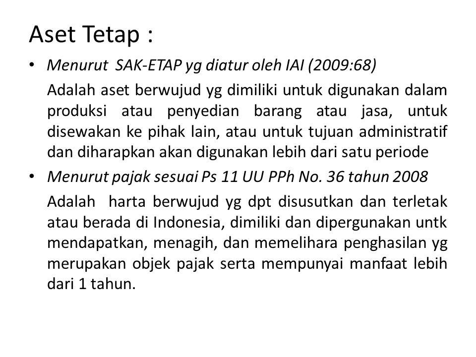 Aset Tetap : Menurut SAK-ETAP yg diatur oleh IAI (2009:68) Adalah aset berwujud yg dimiliki untuk digunakan dalam produksi atau penyedian barang atau jasa, untuk disewakan ke pihak lain, atau untuk tujuan administratif dan diharapkan akan digunakan lebih dari satu periode Menurut pajak sesuai Ps 11 UU PPh No.
