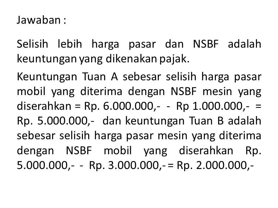 Jawaban : Selisih lebih harga pasar dan NSBF adalah keuntungan yang dikenakan pajak.
