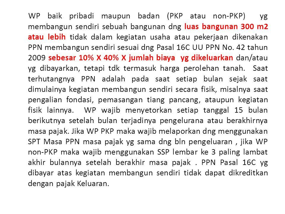WP baik pribadi maupun badan (PKP atau non-PKP) yg membangun sendiri sebuah bangunan dng luas bangunan 300 m2 atau lebih tidak dalam kegiatan usaha atau pekerjaan dikenakan PPN membangun sendiri sesuai dng Pasal 16C UU PPN No.
