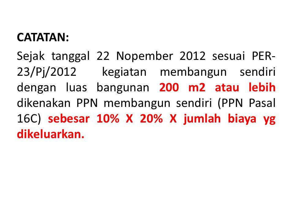 CATATAN: Sejak tanggal 22 Nopember 2012 sesuai PER- 23/Pj/2012 kegiatan membangun sendiri dengan luas bangunan 200 m2 atau lebih dikenakan PPN membangun sendiri (PPN Pasal 16C) sebesar 10% X 20% X jumlah biaya yg dikeluarkan.