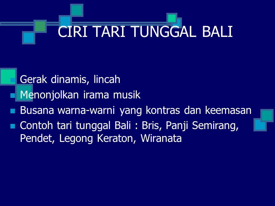 CIRI TARI TUNGGAL BALI Gerak dinamis, lincah Menonjolkan irama musik Busana warna-warni yang kontras dan keemasan Contoh tari tunggal Bali : Bris, Panji Semirang, Pendet, Legong Keraton, Wiranata