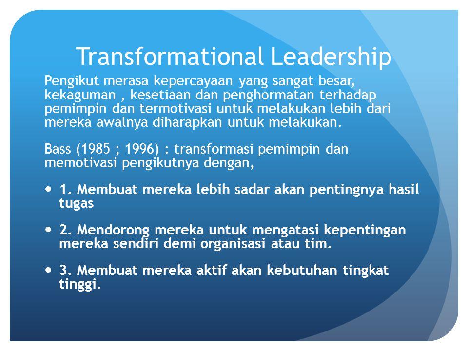 Transformational Leadership Pengikut merasa kepercayaan yang sangat besar, kekaguman, kesetiaan dan penghormatan terhadap pemimpin dan termotivasi untuk melakukan lebih dari mereka awalnya diharapkan untuk melakukan.