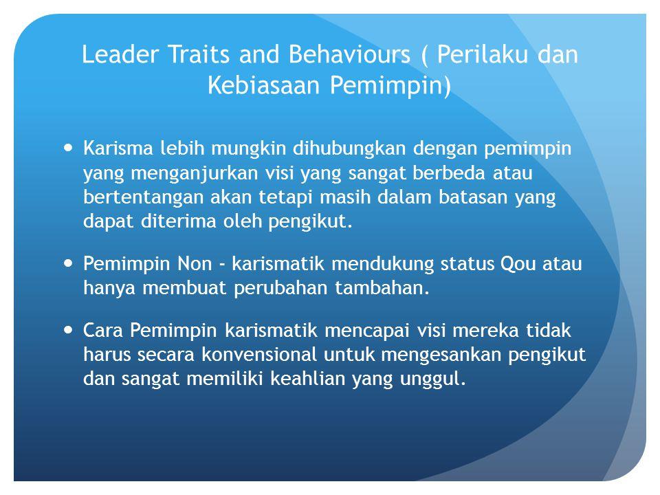 Leader Traits and Behaviours ( Perilaku dan Kebiasaan Pemimpin) Karisma lebih mungkin dihubungkan dengan pemimpin yang menganjurkan visi yang sangat berbeda atau bertentangan akan tetapi masih dalam batasan yang dapat diterima oleh pengikut.