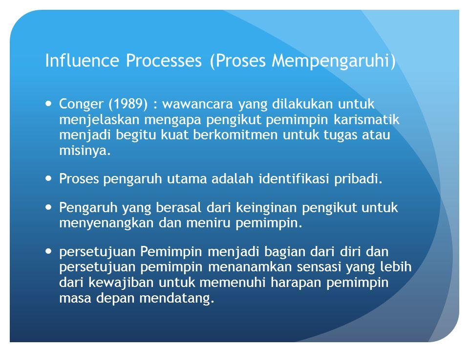 Influence Processes (Proses Mempengaruhi) Conger (1989) : wawancara yang dilakukan untuk menjelaskan mengapa pengikut pemimpin karismatik menjadi begitu kuat berkomitmen untuk tugas atau misinya.
