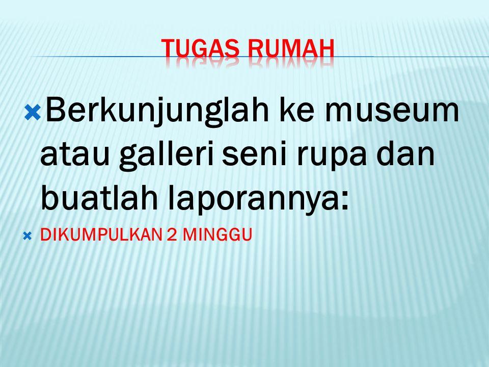  Berkunjunglah ke museum atau galleri seni rupa dan buatlah laporannya:  DIKUMPULKAN 2 MINGGU