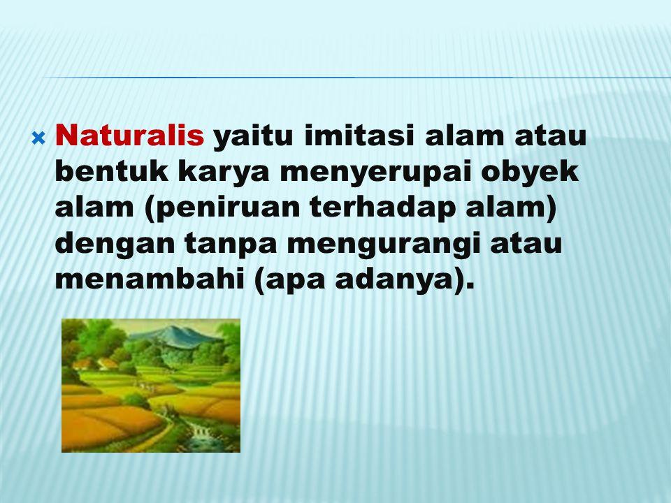  Naturalis yaitu imitasi alam atau bentuk karya menyerupai obyek alam (peniruan terhadap alam) dengan tanpa mengurangi atau menambahi (apa adanya).